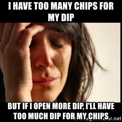 First World Problems - I HAVE TOO MANY CHIPS FOR MY DIP BUT IF I OPEN MORE DIP, I'LL HAVE TOO MUCH DIP FOR MY CHIPS