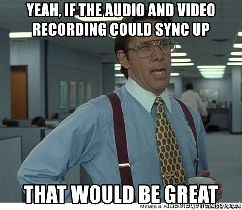 That would be great - Yeah, if the audio and video recording could sync up that would be great