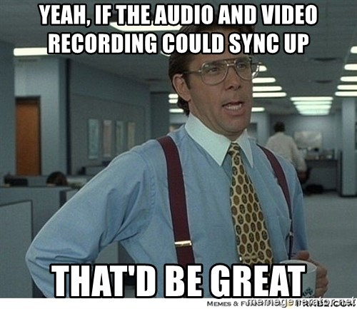 That would be great - yeah, if the audio and video recording could sync up that'd be great