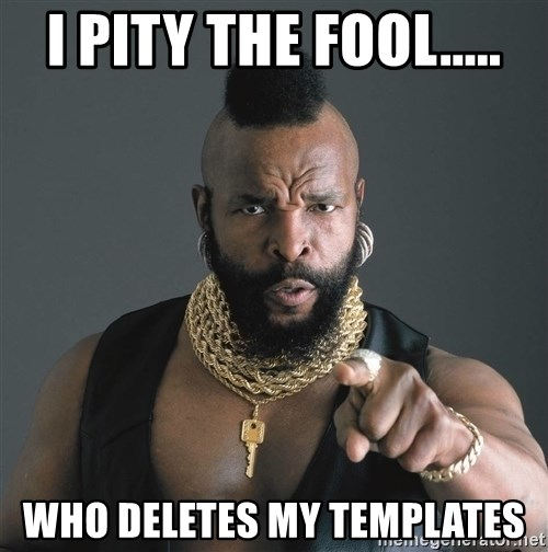 Mr T Fool - I pITY the fool..... who deletes my templates