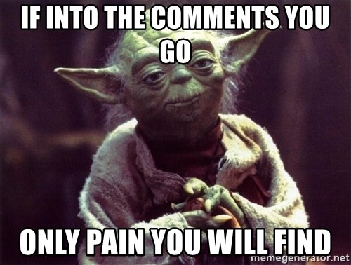 Yoda - IF INTO THE COMMENTS YOU GO ONLY PAIN YOU WILL FIND