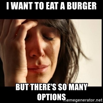 First World Problems - I want to eat a burger But there's so many options