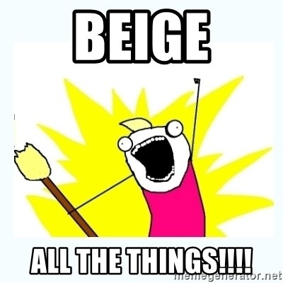 All the things - beige all the things!!!!