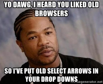 Yo Dawg - yo dawg, i heard you liked old browsers so i've put old select arrows in your drop downs