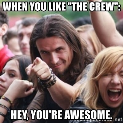 """Ridiculously Photogenic Metalhead - When you like """"The Crew"""": Hey, you're AWESOME."""