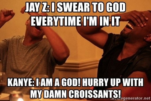 Jay-Z & Kanye Laughing - Jay Z: I swear to god everytime i'm in it Kanye: I am a god! hurry up with my damn croissants!