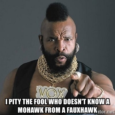 Mr T -  I pity the fool who doesn't know a mohawk from a fauxhawk