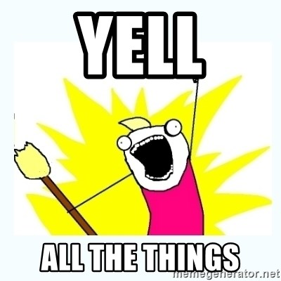 All the things - YELL ALL THE THINGS