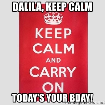 Keep Calm - Dalila, keep calm Today's your bday!