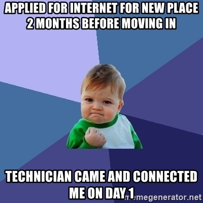 Success Kid - Applied for internet for new place 2 months before moving in technician came and connected me on day 1