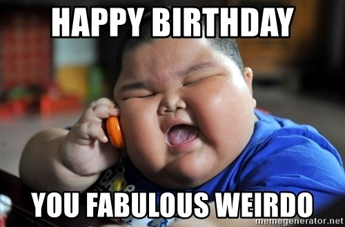 Fat Asian Kid - HAPPY BIRTHDAY YOU FABULOUS WEIRDO