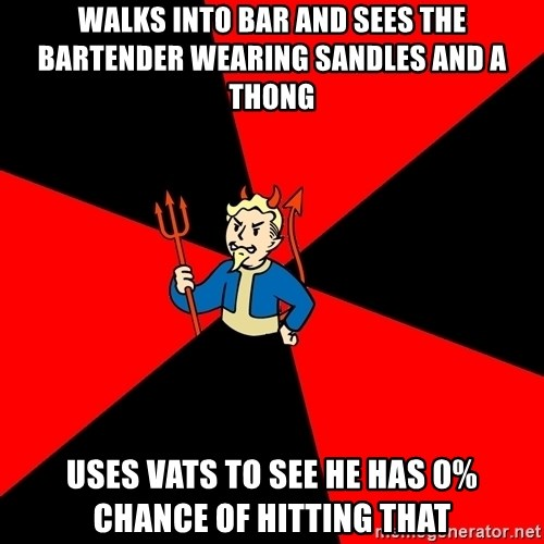 Fallout 3 - Walks into bar and sees the bartender wearing sandles and a thong Uses Vats to see he has 0% chance of hitting that