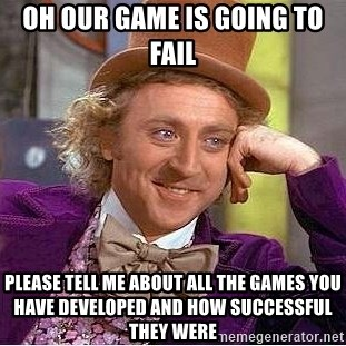 Willy Wonka - oh our game is going to fail please tell me about all the games you have developed and how successful they were