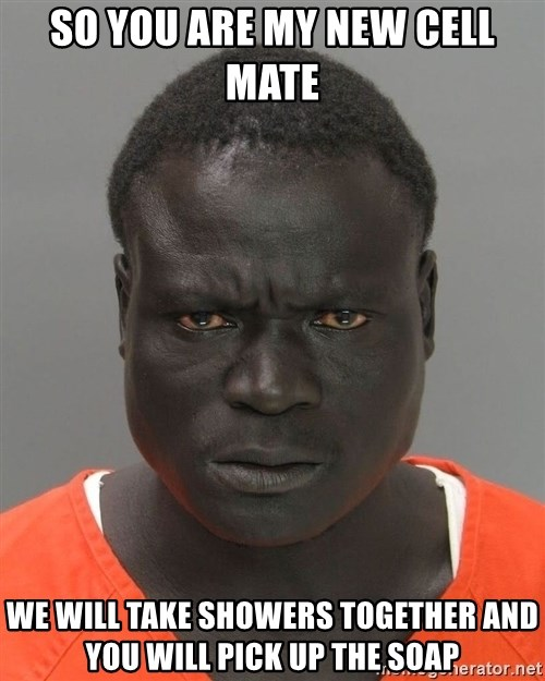 Misunderstood Prison Inmate - So you are my new cell mate  We will take showers together and you will pick up the soap