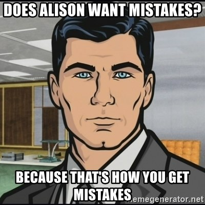 Archer - Does alison want mistakes? because that's how you get mistakes