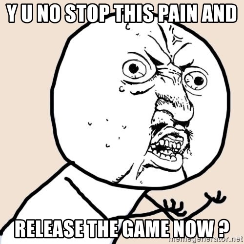 Y U No - Y U No Stop this pain and release the game now ?