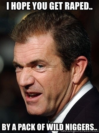 Mel Gibson - I hope you get raped.. BY A PACK OF WILD NIGGERS..