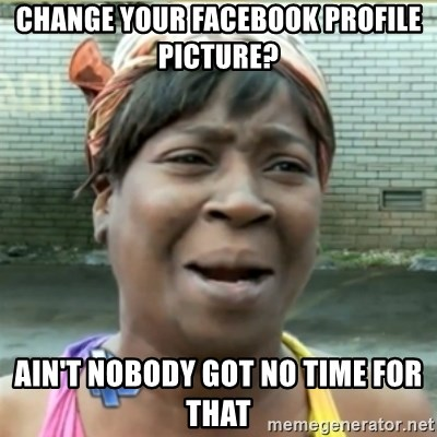 Ain't Nobody got time fo that - CHANGE YOUR FACEBOOK PROFILE PICTURE? AIN'T NOBODY GOT NO TIME FOR THAT