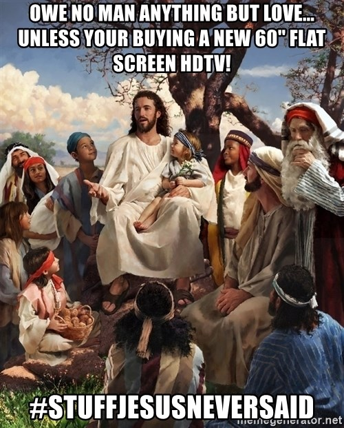 storytime jesus - Owe no man anything but love... Unless your buying a new 60'' flat screen HDTV! #StuffJesusNeverSaid
