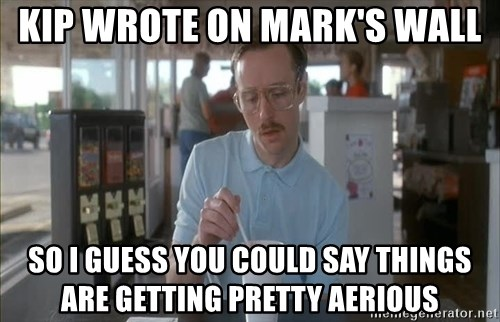 Things are getting pretty Serious (Napoleon Dynamite) - Kip wrote on Mark's wall So I guess you could say things are getting pretty aerious