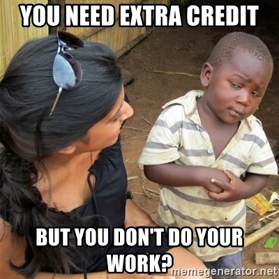 So You're Telling me - you need extra credit but you don't do your work?