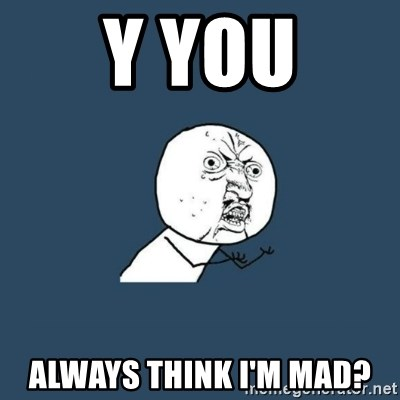 y you no - Y you Always think I'm mad?