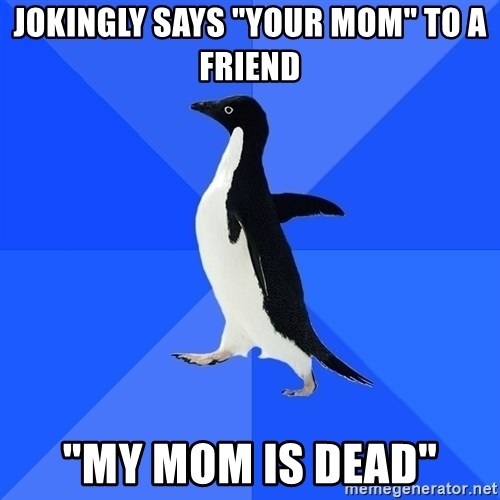 "Socially Awkward Penguin - jokingly says ""your mom"" to a friend ""my mom is dead"""