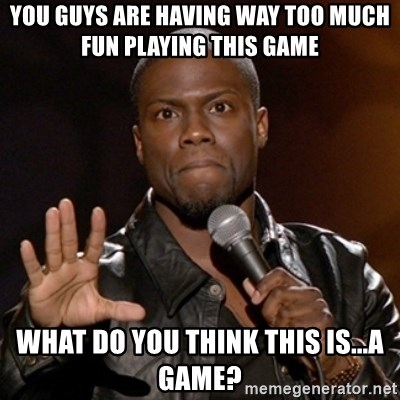 Kevin Hart - You guys are having way too much fun playing this game What do you think this is...a game?