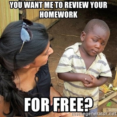 you mean to tell me black kid - You want me to review your homework For free?