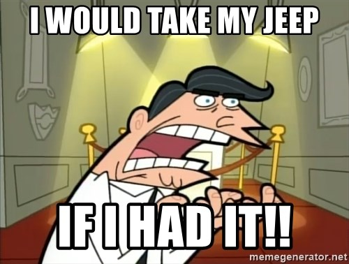 Timmy turner's dad IF I HAD ONE! - i would take my jeep if i had it!!