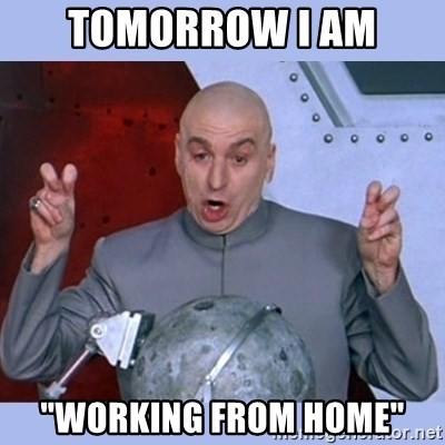 """Dr Evil meme - Tomorrow I am """"WORKING FROM HOME"""""""