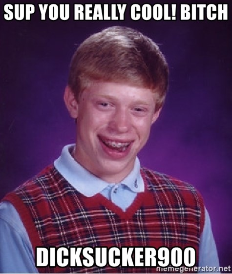 Bad Luck Brian - sup you really cool! bitch Dicksucker900