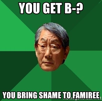 High Expectations Asian Father - You get B-? You bring shame to famiree