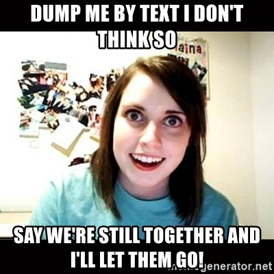 Psycho Stalker Girlfriend - dump me by text i don't think so say we're still together and i'll let them go!