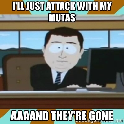 And it's gone - I'll just attack with my mutas Aaaand they're gone
