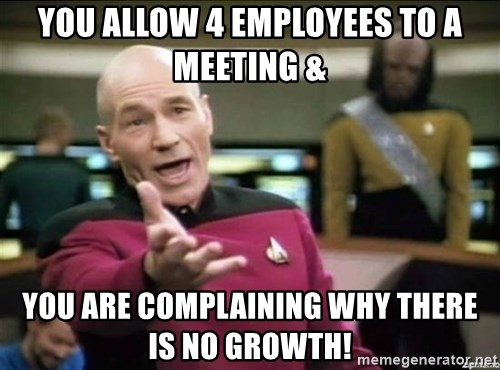 Why the fuck - you allow 4 employees to a meeting & you are complaining why there is no growth!