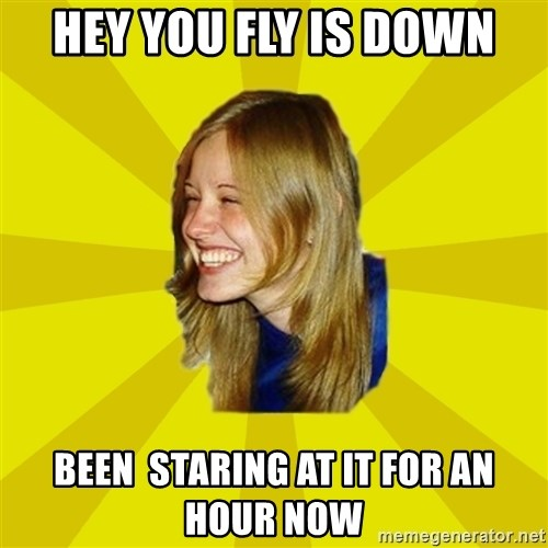 Trologirl - Hey you fly is down been  staring at it for an hour now