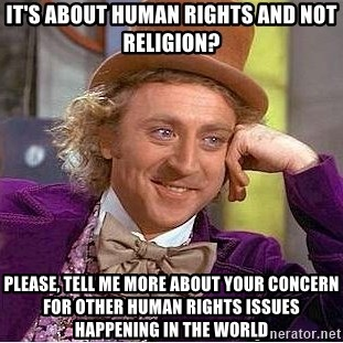 Willy Wonka - It's about human rights and not religion? Please, tell me more about your concern for other human rights issues happening in the world