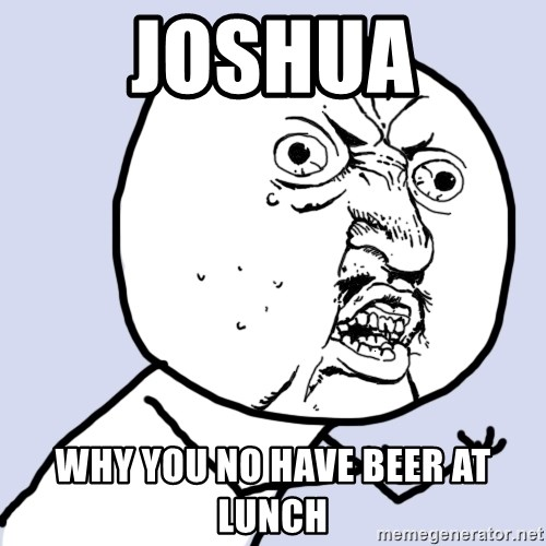 Why you no plan ahead? - joshua why you no have beer at lunch