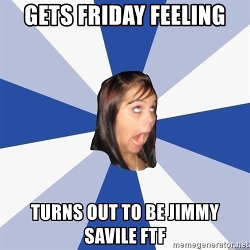 Annoying Facebook Girl - GETS FRIDAY FEELING TURNS OUT TO BE JIMMY SAVILE FTF