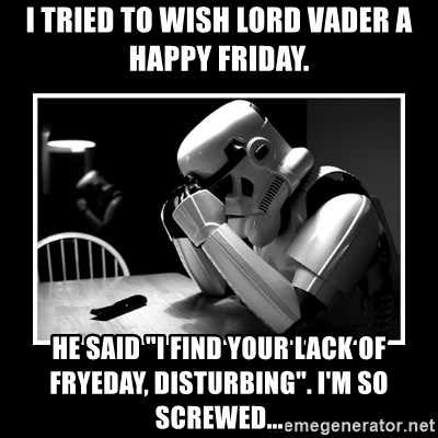 "Sad Trooper - I tried to wish Lord Vader a happy Friday. He said ""I find your lack of FRYEday, disturbing"". I'm so screwed..."