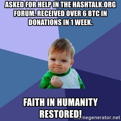Success Kid - Asked for help in the HashTalk.org forum. Received over 6 BTC in donations in 1 week. Faith in humanity restored!