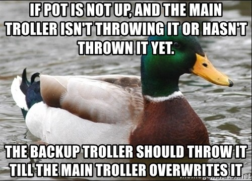 Actual Advice Mallard 1 - IF P0T IS NOT UP, AND THE MAIN TROLLER ISN'T THROWING IT OR HASN'T THROWN IT YET. THE BACKUP TROLLER SHOULD THROW IT TILL THE MAIN TROLLER OVERWRITES IT