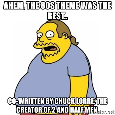 Comic Book Guy Worst Ever - Ahem, the 80s theme was the best.. Co-written by Chuck Lorre, the creator of 2 and half men.