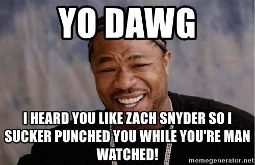 Yo Dawg - yo dawg i heard you like zach snyder so I sucker punched you while you're man watched!