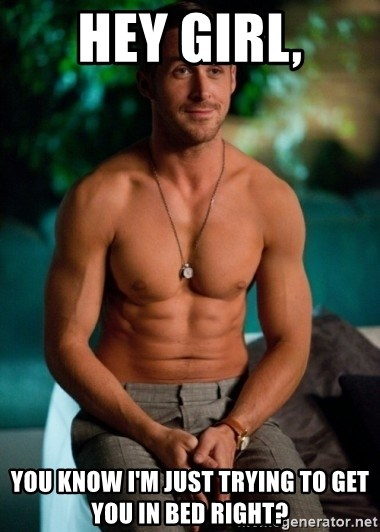 Shirtless Ryan Gosling - Hey girl, you know I'm just trying to get you in bed right?