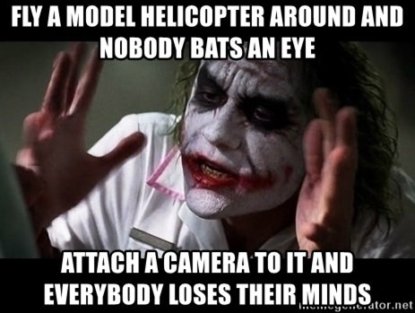 joker mind loss - Fly a model helicopter around and nobody bats an eye attach a camera to it and everybody loses their minds