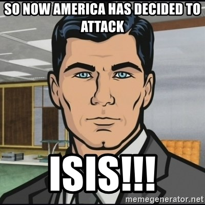 Archer - So now America has decided to attack ISIS!!!
