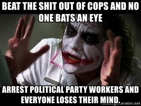 joker mind loss - Beat the shit out of cops and no one bats an eye Arrest political party workers and everyone loses their mind.