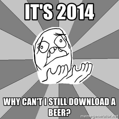 Whyyy??? - It's 2014 Why can't I still download a beer?